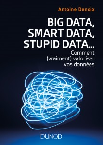 Big Data, Smart Data, Stupid Data... comment (vraiment) valoriser vos données Un livre d'Antoine Denoix (CDO d'Axa) à paraître le 3 janvier 2018 chez Dunod